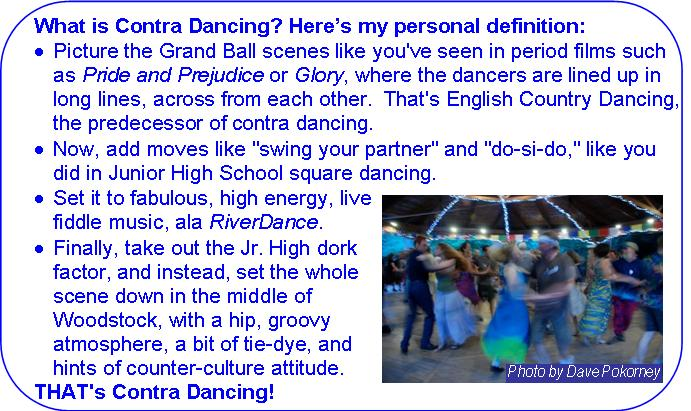 What is Contra Dancing: Picture the Grand Ball scenes like you've seen in period films such as Pride and Prejudice or Glory, where the dancers are lined up in long lines, across from each other.  That's English County Dancing, the predecessor of contra dancing. Now add moves like